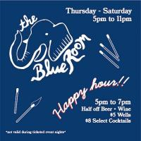 The Blue Room Happy Hour 5pm - 7pm Half off Beer + Wine $5 Wells $8 Select Cocktails *not valid during ticketed event nights*